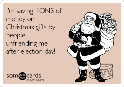 I'm saving TONS of money on Christmas gifts by people unfriending me after election day!