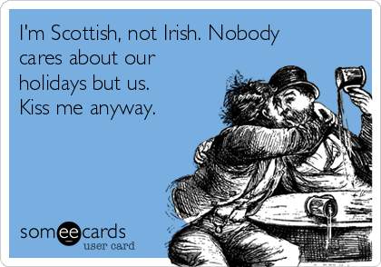I'm Scottish, not Irish. Nobody cares about our holidays but us. Kiss me anyway.
