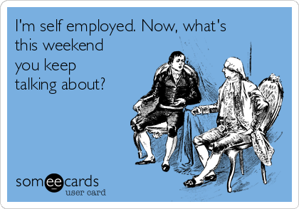 I'm self employed. Now, what's this weekend you keep talking about?