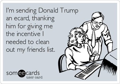 I'm sending Donald Trump an ecard, thanking him for giving me the incentive I needed to clean out my friends list.
