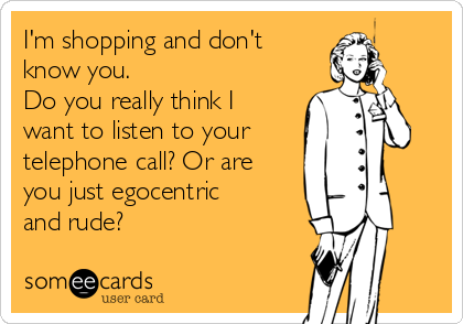 I'm shopping and don't know you.  Do you really think I want to listen to your telephone call? Or are you just egocentric and rude?