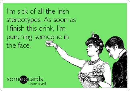 I'm sick of all the Irish stereotypes. As soon as I finish this drink, I'm punching someone in the face.