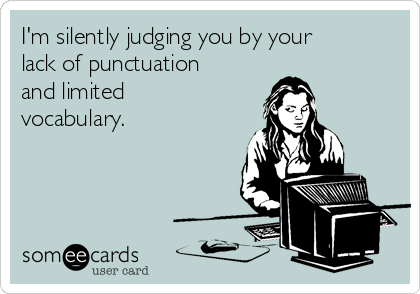 I'm silently judging you by your lack of punctuation and limited vocabulary.