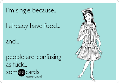 I'm single because..  I already have food...  and...  people are confusing as fuck...