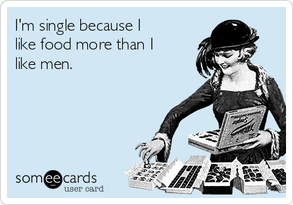 I'm single because I like food more than I like men.