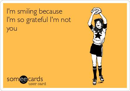 I'm smiling because I'm so grateful I'm not you