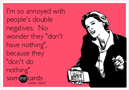 "I'm so annoyed with people's double negatives.  No wonder they ""don't have nothing"", because they ""don't do nothing""."