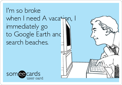I'm so broke when I need A vacation, I immediately go to Google Earth and search beaches.