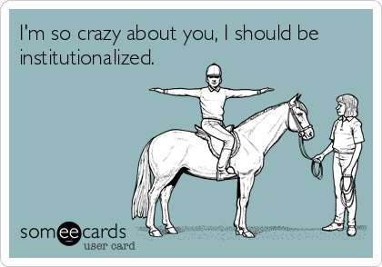 I'm so crazy about you, I should be institutionalized.