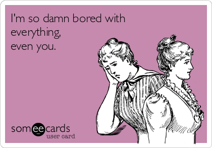 I'm so damn bored with everything, even you.