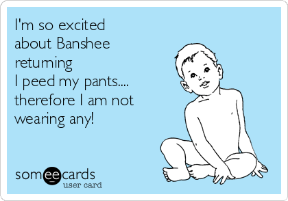 I'm so excited  about Banshee  returning  I peed my pants.... therefore I am not wearing any!