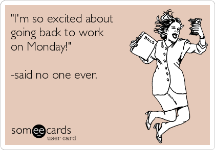 """I'm so excited about going back to work on Monday!""  -said no one ever."