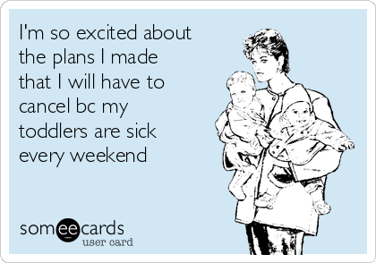 I'm so excited about the plans I made that I will have to cancel bc my toddlers are sick every weekend