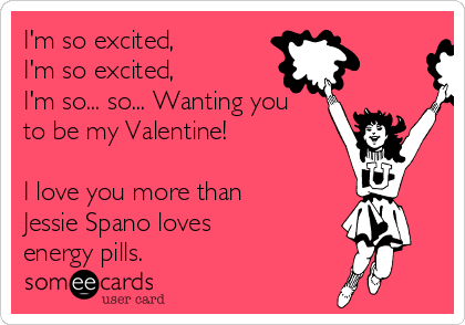 I'm so excited, I'm so excited, I'm so... so... Wanting you to be my Valentine!  I love you more than Jessie Spano loves energy pills.
