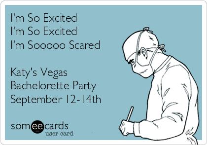 I'm So Excited I'm So Excited  I'm Sooooo Scared   Katy's Vegas  Bachelorette Party  September 12-14th