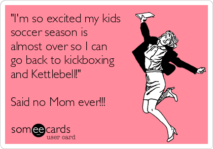 """I'm so excited my kids soccer season is almost over so I can go back to kickboxing  and Kettlebell!""  Said no Mom ever!!!"