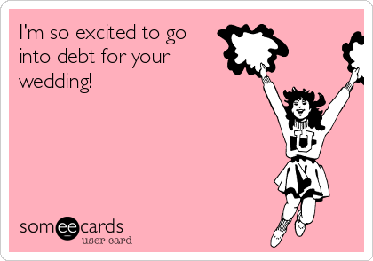 I'm so excited to go into debt for your  wedding!