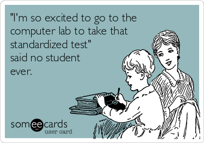 """I'm so excited to go to the computer lab to take that standardized test"" said no student ever."