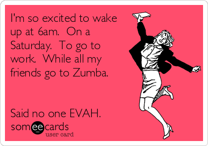 I'm so excited to wake up at 6am.  On a Saturday.  To go to work.  While all my friends go to Zumba.   Said no one EVAH.