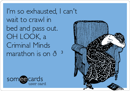 I'm so exhausted, I can't wait to crawl in bed and pass out. OH LOOK, a Criminal Minds marathon is on