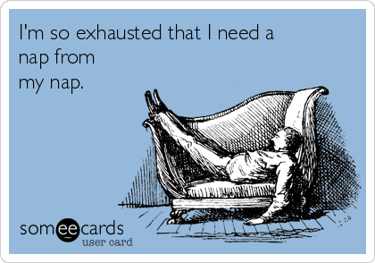 I'm so exhausted that I need a nap from my nap.