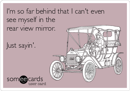 I'm so far behind that I can't even see myself in the rear view mirror.  Just sayin'.