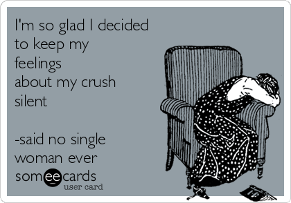 I'm so glad I decided to keep my feelings about my crush silent  -said no single woman ever