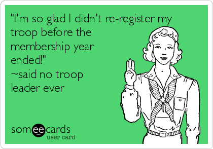 """I'm so glad I didn't re-register my troop before the membership year ended!"" ~said no troop leader ever"