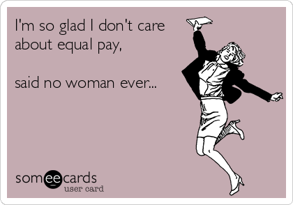 I'm so glad I don't care about equal pay,  said no woman ever...