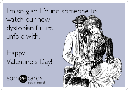 I'm so glad I found someone to watch our new dystopian future unfold with.  Happy Valentine's Day!