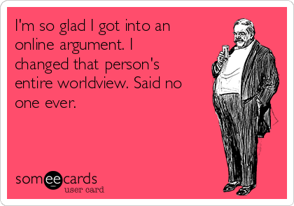 I'm so glad I got into an online argument. I changed that person's entire worldview. Said no one ever.