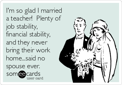 I'm so glad I married a teacher!  Plenty of job stability, financial stability, and they never bring their work home...said no spouse ever.