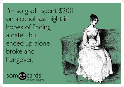 I'm so glad I spent $200 on alcohol last night in hopes of finding a date... but ended up alone, broke and hungover.