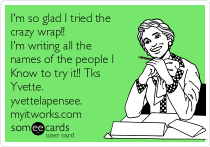 I'm so glad I tried the crazy wrap!!  I'm writing all the names of the people I Know to try it!! Tks Yvette.  yvettelapensee. myitworks.com