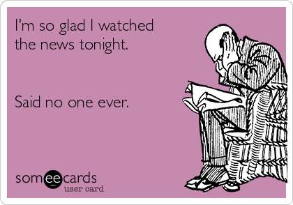 I'm so glad I watched the news tonight.    Said no one ever.