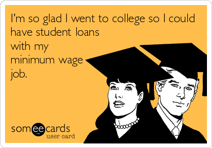 I'm so glad I went to college so I could have student loans with my minimum wage job.