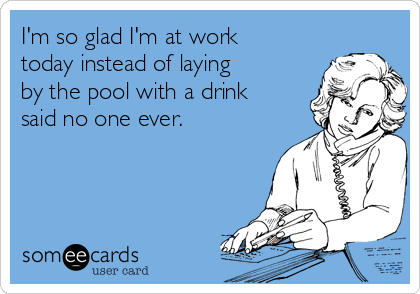 I'm so glad I'm at work today instead of laying by the pool with a drink said no one ever.