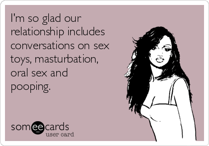 I'm so glad our relationship includes  conversations on sex toys, masturbation, oral sex and pooping.