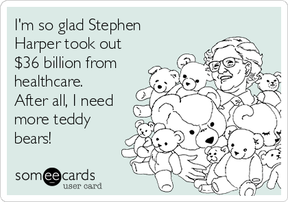 I'm so glad Stephen Harper took out $36 billion from healthcare. After all, I need more teddy bears!