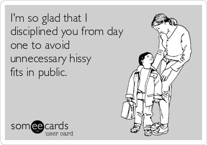 I'm so glad that I disciplined you from day one to avoid unnecessary hissy fits in public.