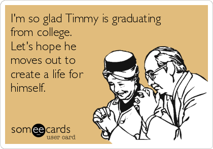 I'm so glad Timmy is graduating from college. Let's hope he moves out to create a life for himself.