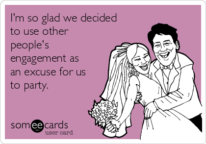 I'm so glad we decided to use other people's engagement as an excuse for us to party.