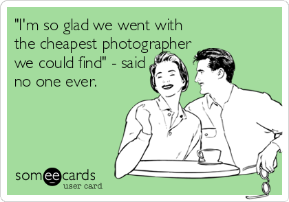 """I'm so glad we went with the cheapest photographer we could find"" - said no one ever."