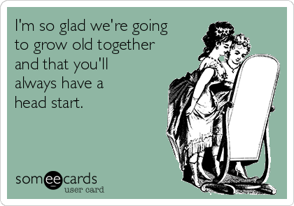I'm so glad we're going to grow old together and that you'll always have a head start.