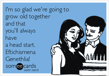 I'm so glad we're going to grow old together and that you'll always have a head start. Eftichismena Genethlia!