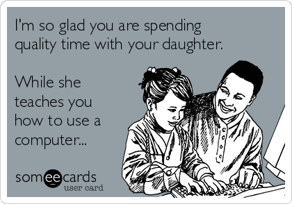 I'm so glad you are spending quality time with your daughter.   While she teaches you how to use a computer...