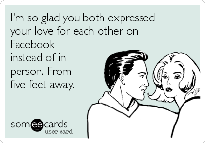 I'm so glad you both expressed your love for each other on Facebook instead of in person. From five feet away.