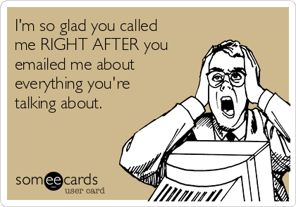 I'm so glad you called me RIGHT AFTER you emailed me about everything you're talking about.