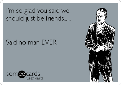 I'm so glad you said we should just be friends......    Said no man EVER.