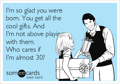 I'm so glad you were born. You get all the cool gifts. And I'm not above playing with them. Who cares if I'm almost 30?